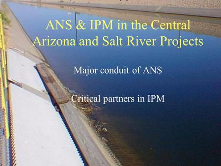 ANS & IPM in the Central Arizona and Salt River Projects Major conduit of ANS Critical partners in IPM.