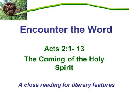 Acts 2:1- 13 The Coming of the Holy Spirit Encounter the Word A close reading for literary features.