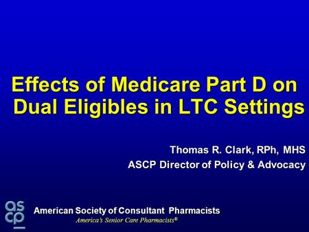 American Society of Consultant Pharmacists America's Senior Care Pharmacists ® Effects of Medicare Part D on Dual Eligibles in LTC Settings Thomas R. Clark,