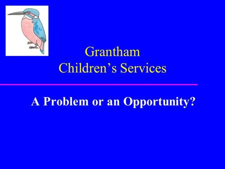 Grantham Children's Services A Problem or an Opportunity?