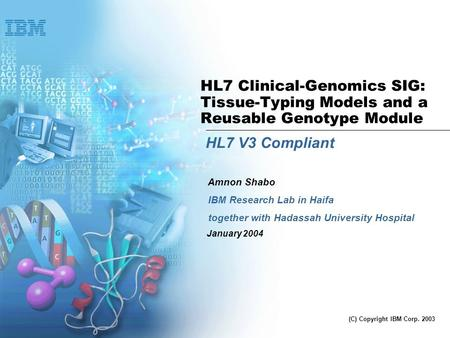 HL7 Clinical-Genomics SIG: Tissue-Typing Models and a Reusable Genotype Module HL7 V3 Compliant IBM Research Lab in Haifa together with Hadassah University.