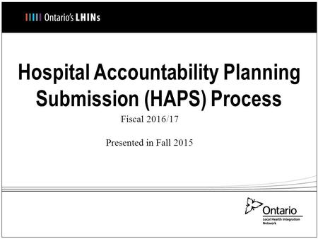 Hospital Accountability Planning Submission (HAPS) Process Fiscal 2016/17 Presented in Fall 2015.