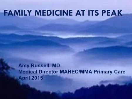 FAMILY MEDICINE AT ITS PEAK Amy Russell, MD Medical Director MAHEC/MMA Primary Care Asheville, NC FAMILY MEDICINE AT ITS PEAK Amy Russell. MD Medical Director.