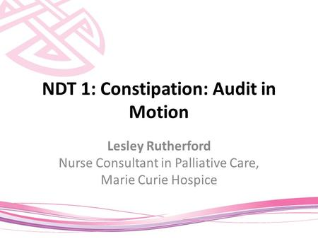 NDT 1: Constipation: Audit in Motion Lesley Rutherford Nurse Consultant in Palliative Care, <strong>Marie</strong> <strong>Curie</strong> Hospice.