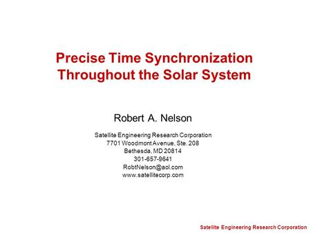 Satellite Engineering Research Corporation Precise Time Synchronization Throughout the Solar System Robert A. Nelson Satellite Engineering Research Corporation.