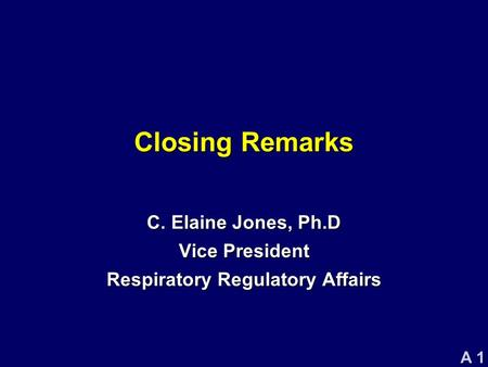 A 1 Closing Remarks C. Elaine Jones, Ph.D Vice President Respiratory Regulatory Affairs.