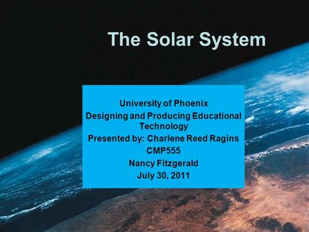 The Solar System University of Phoenix Designing and Producing Educational Technology Presented by: Charlene Reed Ragins CMP555 Nancy Fitzgerald July.