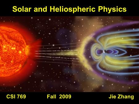 CSI 769 Fall 2009 Jie Zhang Solar and Heliospheric Physics.