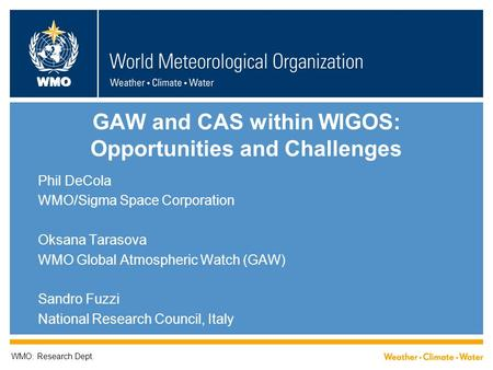 WMO GAW and CAS within WIGOS: Opportunities and Challenges Phil DeCola WMO/Sigma Space Corporation Oksana Tarasova WMO Global Atmospheric Watch (GAW) Sandro.