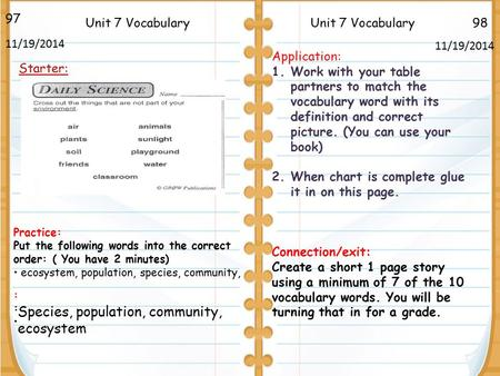 98Unit 7 Vocabulary Species, population, community, ecosystem 97 11/19/2014 Starter: Unit 7 Vocabulary Application: 1.Work with your table partners to.