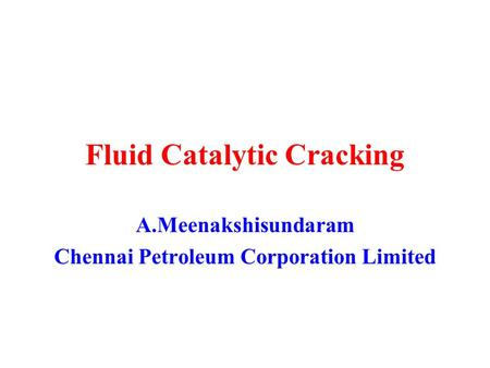 Fluid Catalytic Cracking A.Meenakshisundaram Chennai Petroleum Corporation Limited.
