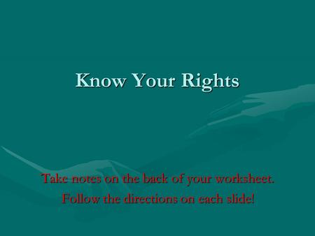 Know Your Rights Take notes on the back of your worksheet.