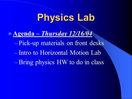 Physics Lab Agenda – Thursday 12/16/04 – Pick-up materials on front desks – Intro to Horizontal Motion Lab – Bring physics HW to do in class.