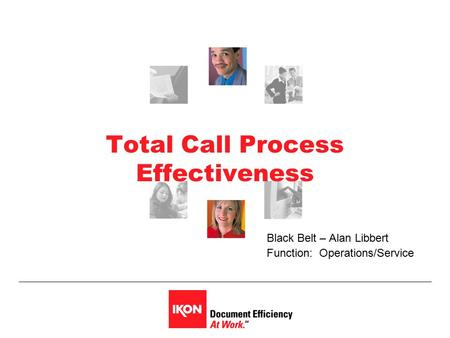Total Call Process Effectiveness Black Belt – Alan Libbert Function: Operations/Service.