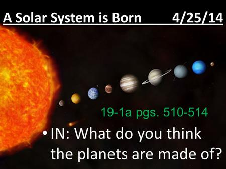 A Solar System is Born 4/25/14 IN: What do you think the planets are made of? 19-1a pgs. 510-514.