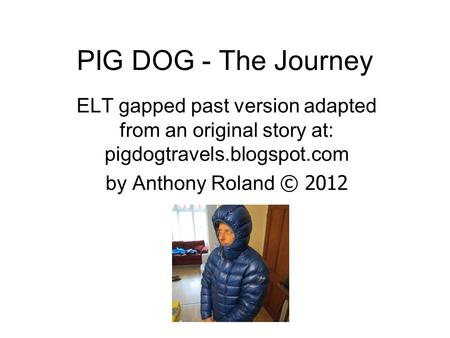 PIG DOG - The Journey ELT gapped past version adapted from an original story at: pigdogtravels.blogspot.com by Anthony Roland © 2012.