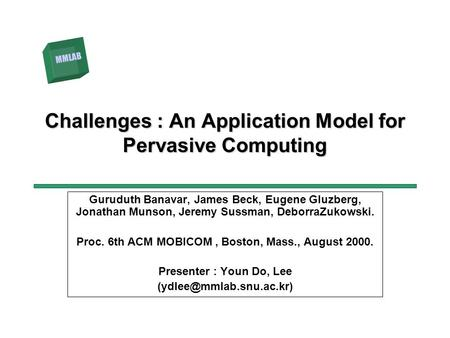 정하경 MMLAB Challenges : An Application Model for Pervasive Computing Guruduth Banavar, James Beck, Eugene Gluzberg, Jonathan Munson, Jeremy Sussman, DeborraZukowski.