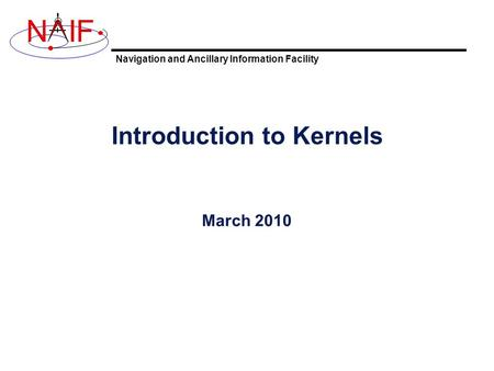 Navigation and Ancillary Information Facility NIF Introduction to Kernels March 2010.