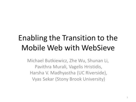 Enabling the Transition to the Mobile Web with WebSieve Michael Butkiewicz, Zhe Wu, Shunan Li, Pavithra Murali, Vagelis Hristidis, Harsha V. Madhyastha.