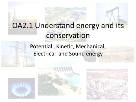 OA2.1 Understand energy and its conservation Potential, Kinetic, Mechanical, Electrical and Sound energy.