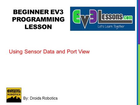 BEGINNER EV3 PROGRAMMING LESSON By: Droids Robotics Using Sensor Data and Port View.