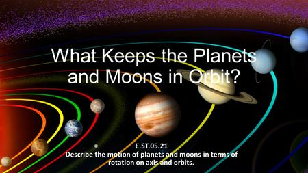 What Keeps the Planets and Moons in Orbit? E.ST.05.21 Describe the motion of planets and moons in terms of rotation on axis and orbits.