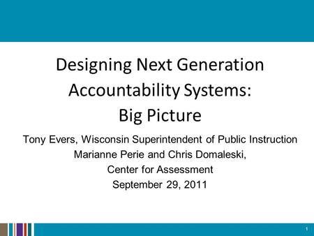 Designing Next Generation Accountability Systems: Big Picture Tony Evers, Wisconsin Superintendent of Public Instruction Marianne Perie and Chris Domaleski,