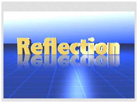 FLIPPING ACROSS THE AXIS REFLECTION. WHAT IS REFLECTION? A Reflection is an exact copy of the same image or picture that is flipped across an axis.