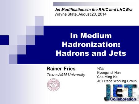 In Medium Hadronization: Hadrons and Jets Rainer Fries Texas A&M University Jet Modifications in the RHIC and LHC Era Wayne State, August 20, 2014 With.