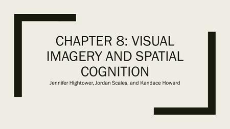 CHAPTER 8: VISUAL IMAGERY AND SPATIAL COGNITION Jennifer Hightower, Jordan Scales, and Kandace Howard.