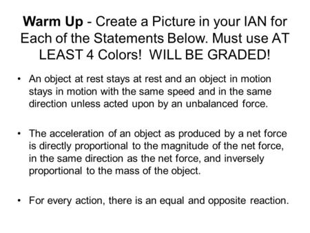 Warm Up - Create a Picture in your IAN for Each of the Statements Below. Must use AT LEAST 4 Colors! WILL BE GRADED! An object at rest stays at rest and.