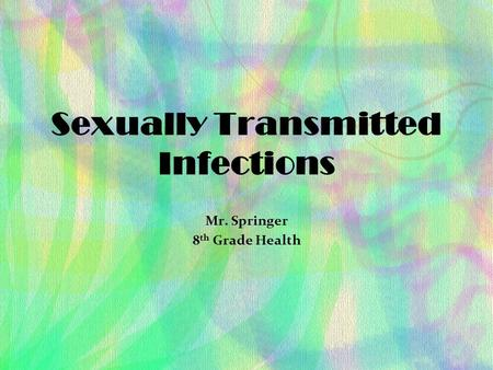 Sexually Transmitted Infections Mr. Springer 8 th Grade Health.