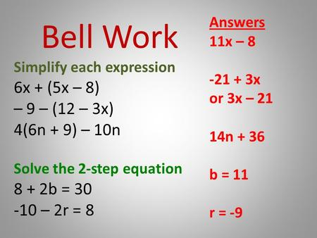 Bell Work Simplify each expression 6x + (5x – 8) – 9 – (12 – 3x) 4(6n + 9) – 10n Solve the 2-step equation 8 + 2b = 30 -10 – 2r = 8 Answers 11x – 8 -21.