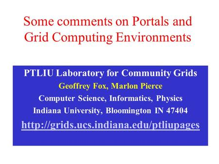 Some comments on Portals and Grid Computing Environments PTLIU Laboratory for Community Grids Geoffrey Fox, Marlon Pierce Computer Science, Informatics,
