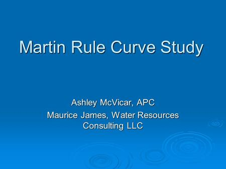 Martin Rule Curve Study Ashley McVicar, APC Maurice James, Water Resources Consulting LLC.