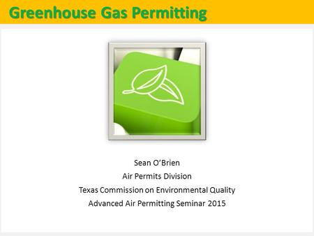 Greenhouse Gas Permitting Sean O'Brien Air Permits Division Texas Commission on Environmental Quality Advanced Air Permitting Seminar 2015.