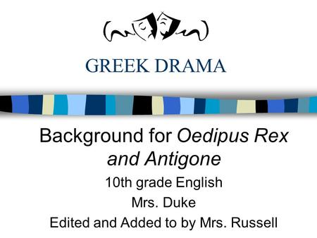 GREEK DRAMA Background for Oedipus Rex and Antigone 10th grade English Mrs. Duke Edited and Added to by Mrs. Russell.