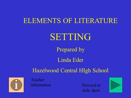 ELEMENTS OF LITERATURE SETTING Prepared by Linda Eder Hazelwood Central HIgh School Teacher information Proceed to slide show.