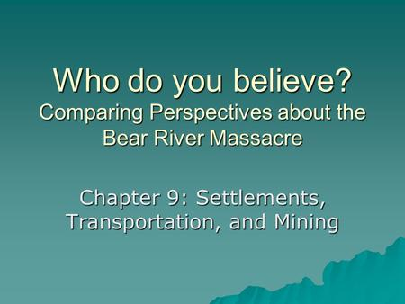 Who do you believe? Comparing Perspectives about the Bear River Massacre Chapter 9: Settlements, Transportation, and Mining.