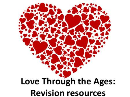 Love Through the Ages: Revision resources. Key eras to remember: Middle Ages/Medieval: 5 th – 15 th C Renaissance: 14 th – 17 th C – Elizabethan:1558-1603.