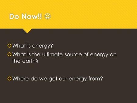 Do Now!!  What is energy?  What is the ultimate source of energy on the earth?  Where do we get our energy from?  What is energy?  What is the ultimate.