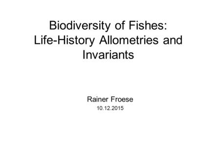 Biodiversity of Fishes: Life-History Allometries and Invariants Rainer Froese 10.12.2015.