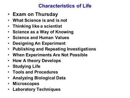 Characteristics of Life Exam on Thursday What Science is and is not Thinking like a scientist Science as a Way of Knowing Science and Human Values Designing.