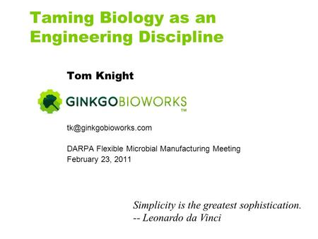 Taming Biology as an Engineering Discipline Tom Knight DARPA Flexible Microbial Manufacturing Meeting February 23, 2011 Simplicity.
