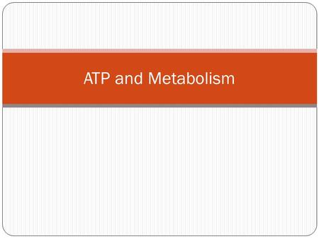 ATP and Metabolism. Metabolism Totality of an organism's chemical reactions Pathway of defined steps beginning with a specific molecule resulting in a.