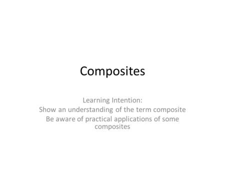 Composites Learning Intention: Show an understanding of the term composite Be aware of practical applications of some composites.