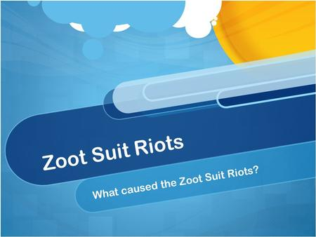 Zoot Suit Riots What caused the Zoot Suit Riots?.