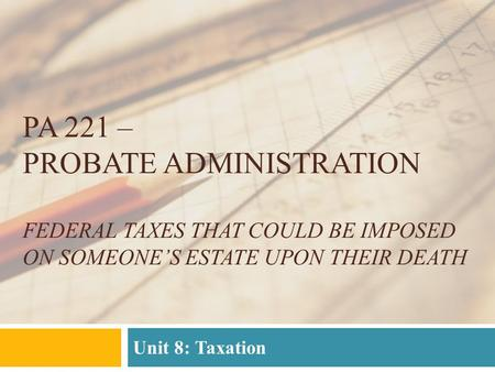 PA 221 – PROBATE ADMINISTRATION FEDERAL TAXES THAT COULD BE IMPOSED ON SOMEONE'S ESTATE UPON THEIR DEATH Unit 8: Taxation.