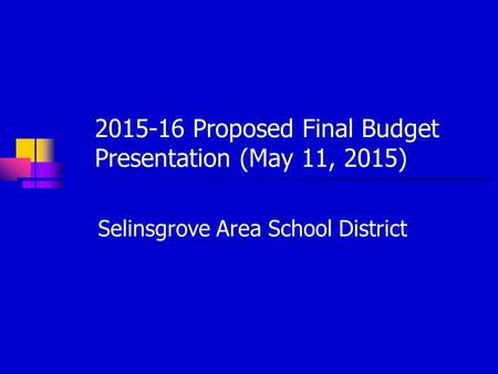 2015-16 Proposed Final Budget Presentation (May 11, 2015) Selinsgrove Area School District.