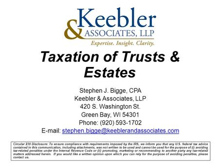 Taxation of Trusts & Estates Circular 230 Disclosure: To ensure compliance with requirements imposed by the IRS, we inform you that any U.S. federal tax.